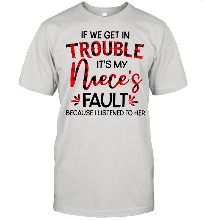 If We Get In Trouble Its My Nieces Fault Because I Listened To Her shirt Classic Men's T-shirt