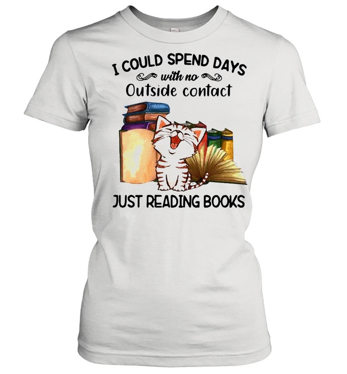 Cat I Could Spend Days With No Outside Contact Just Reading Books shirt Classic Women's T-shirt