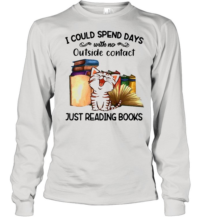 Cat I Could Spend Days With No Outside Contact Just Reading Books shirt Long Sleeved T-shirt
