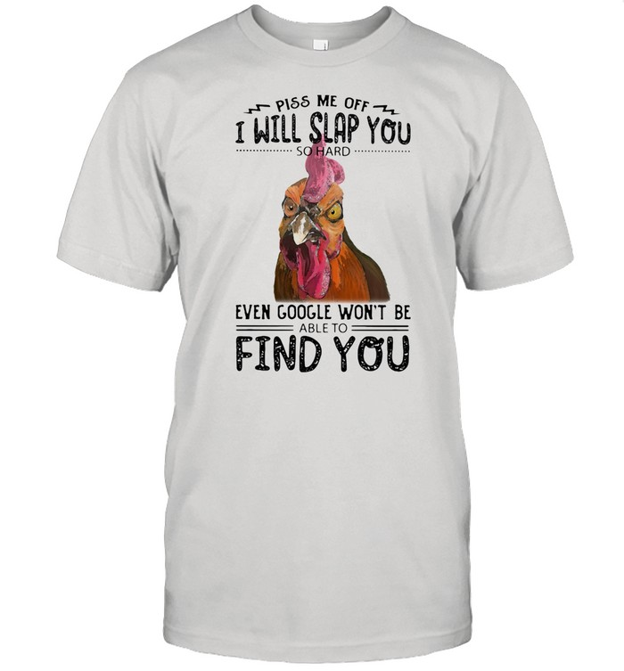 Piss Me Off I Will Slap You So Hard Even Google Won't Be Able To Find You Rooster shirt Classic Men's T-shirt