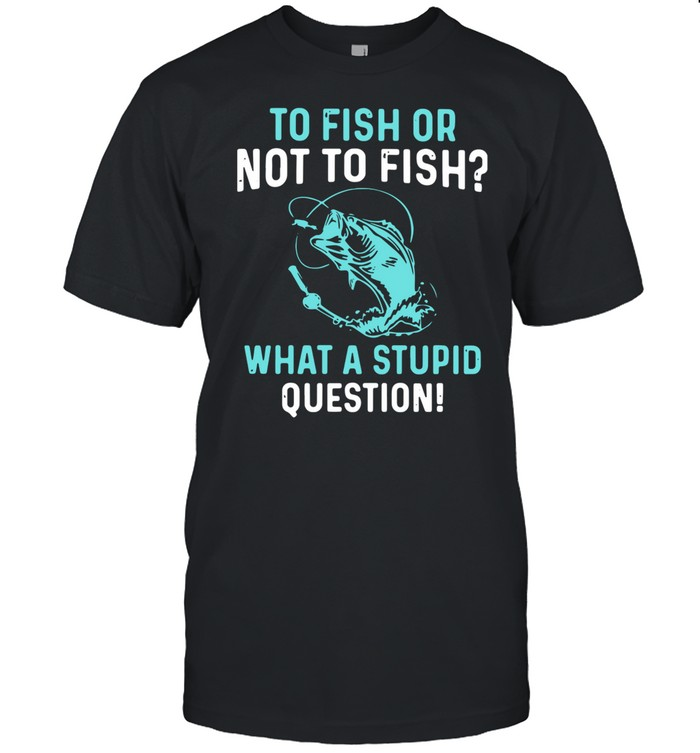 To Fish Or Not To Fish What A Stupid Question shirt Classic Men's T-shirt