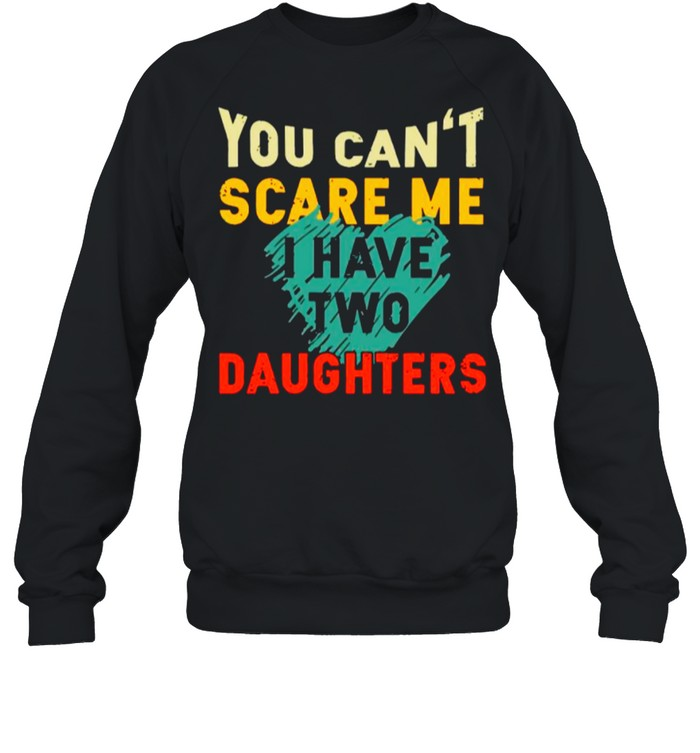 You Cant Scare Me I Have Two Daughter Heart shirt Unisex Sweatshirt