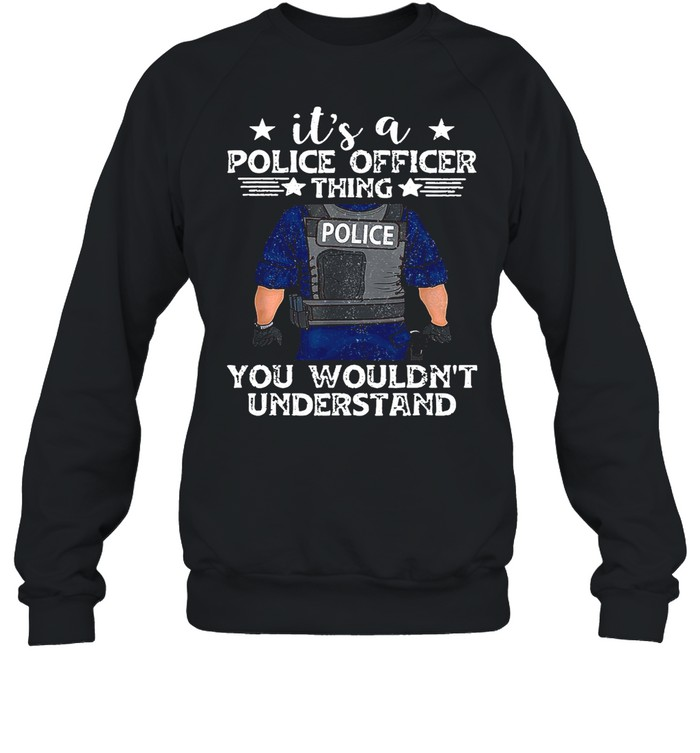 It's A Police Officer Thing You Wouldn't Understand shirt Unisex Sweatshirt