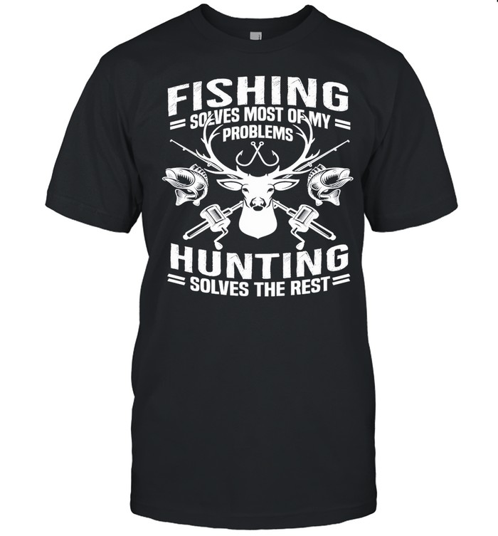 Fishing Solves Most Of My Problems Hunting Solves The Rest shirt Classic Men's T-shirt