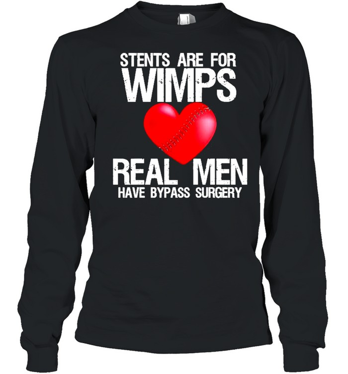 Heart Stents Are For Wimps Real Men Have Bypass Surgery  Long Sleeved T-shirt