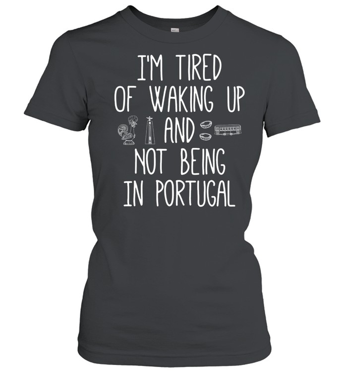 I'm Tired of Waking Up and Not Being In Portugal shirt Classic Women's T-shirt