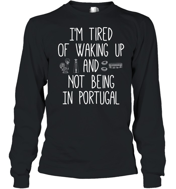 I'm Tired of Waking Up and Not Being In Portugal shirt Long Sleeved T-shirt