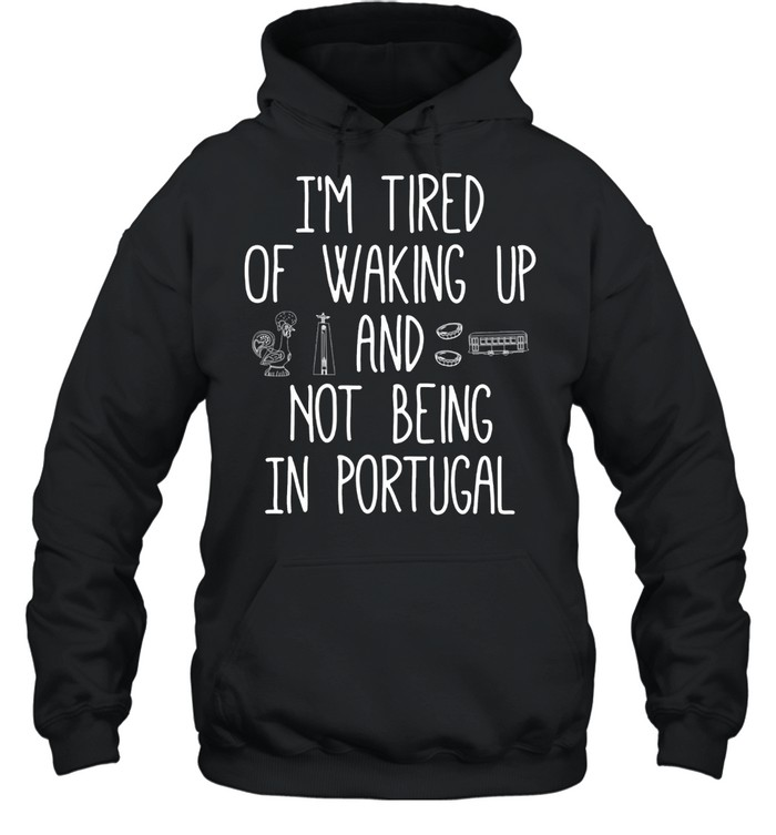 I'm Tired of Waking Up and Not Being In Portugal shirt Unisex Hoodie