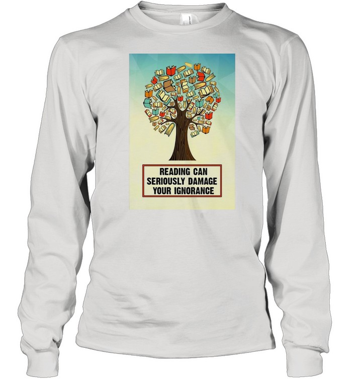 Reading Can Seriously Damage Your Ignorance T-shirt Long Sleeved T-shirt