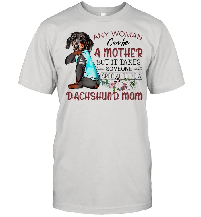 Any Woman Can Be A Mother But It Takes Someone Special To Be A Dachshund Mom T-shirt Classic Men's T-shirt