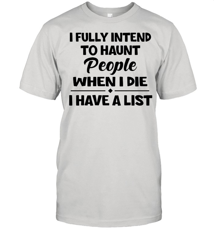 I Fully Intend To Haunt People When I Die I Have A List T-shirt Classic Men's T-shirt
