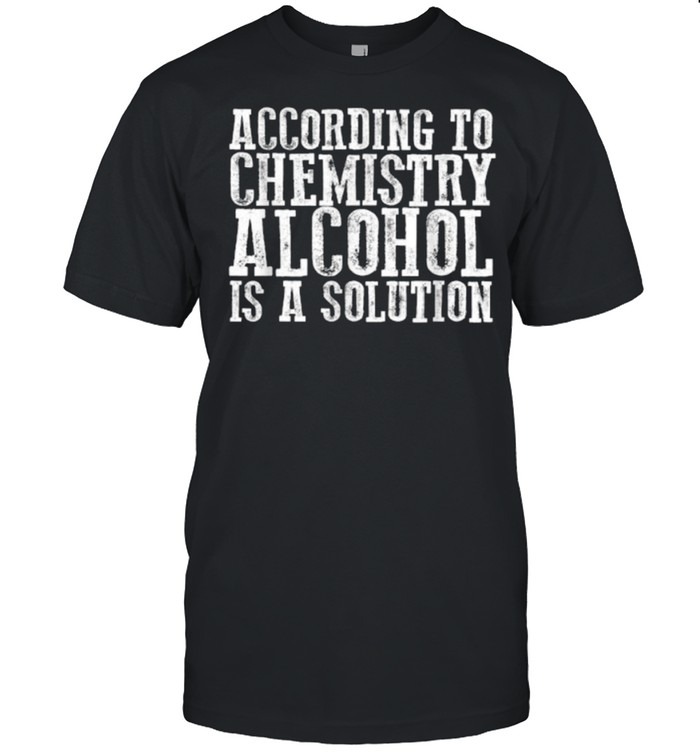 ACCORDING TO CHEMISTRY ALCOHOL IS A SOLUTION T- Classic Men's T-shirt