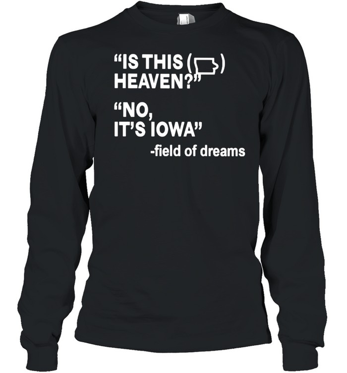 Is this heaven no it's Iowa field of dreams shirt Long Sleeved T-shirt