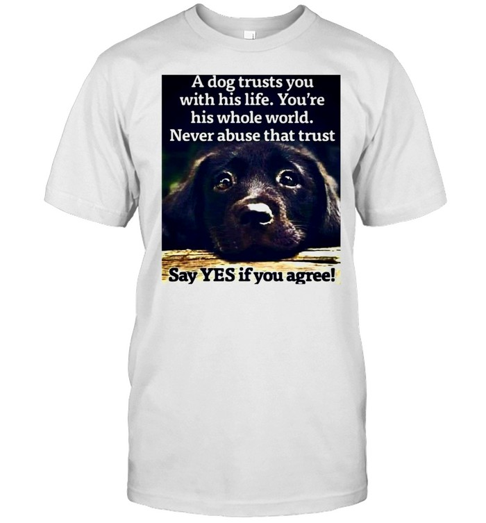 A Dog Trusts You With His Life You're His Whole World Never Abuse That Trust Say Yes If You Agree T-shirt Classic Men's T-shirt