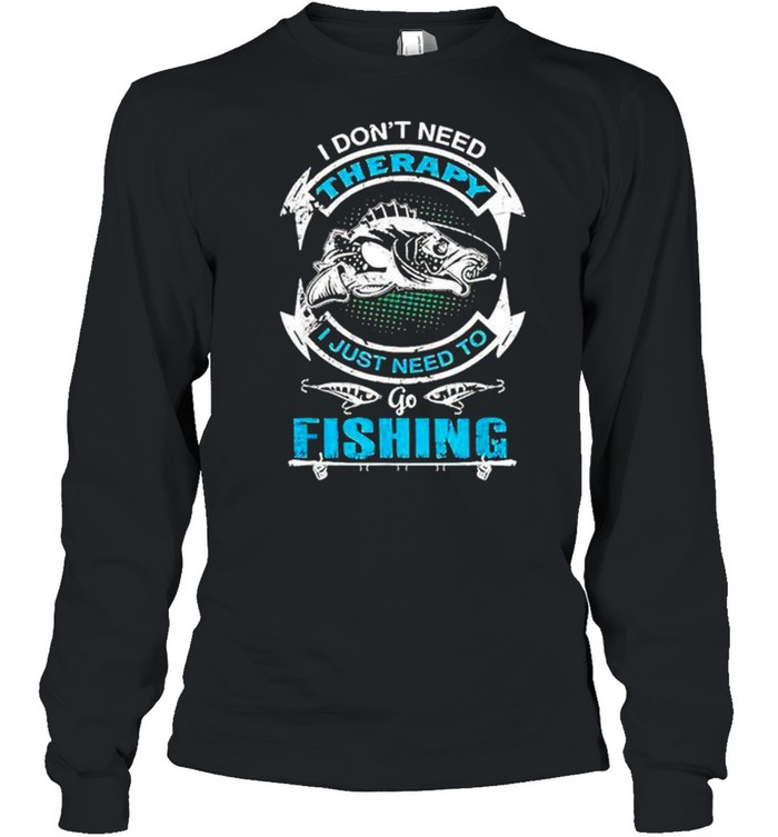 I don't need therapy I just need to go fishing shirt Long Sleeved T-shirt