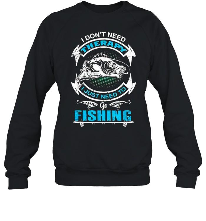 I don't need therapy I just need to go fishing shirt Unisex Sweatshirt