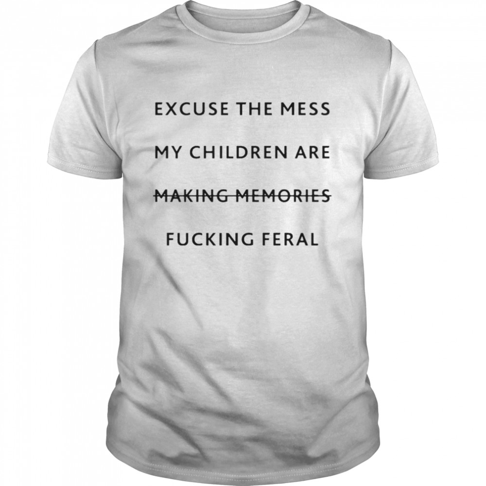 Excuse the mess my children are making memories fucking feral shirt Classic Men's T-shirt