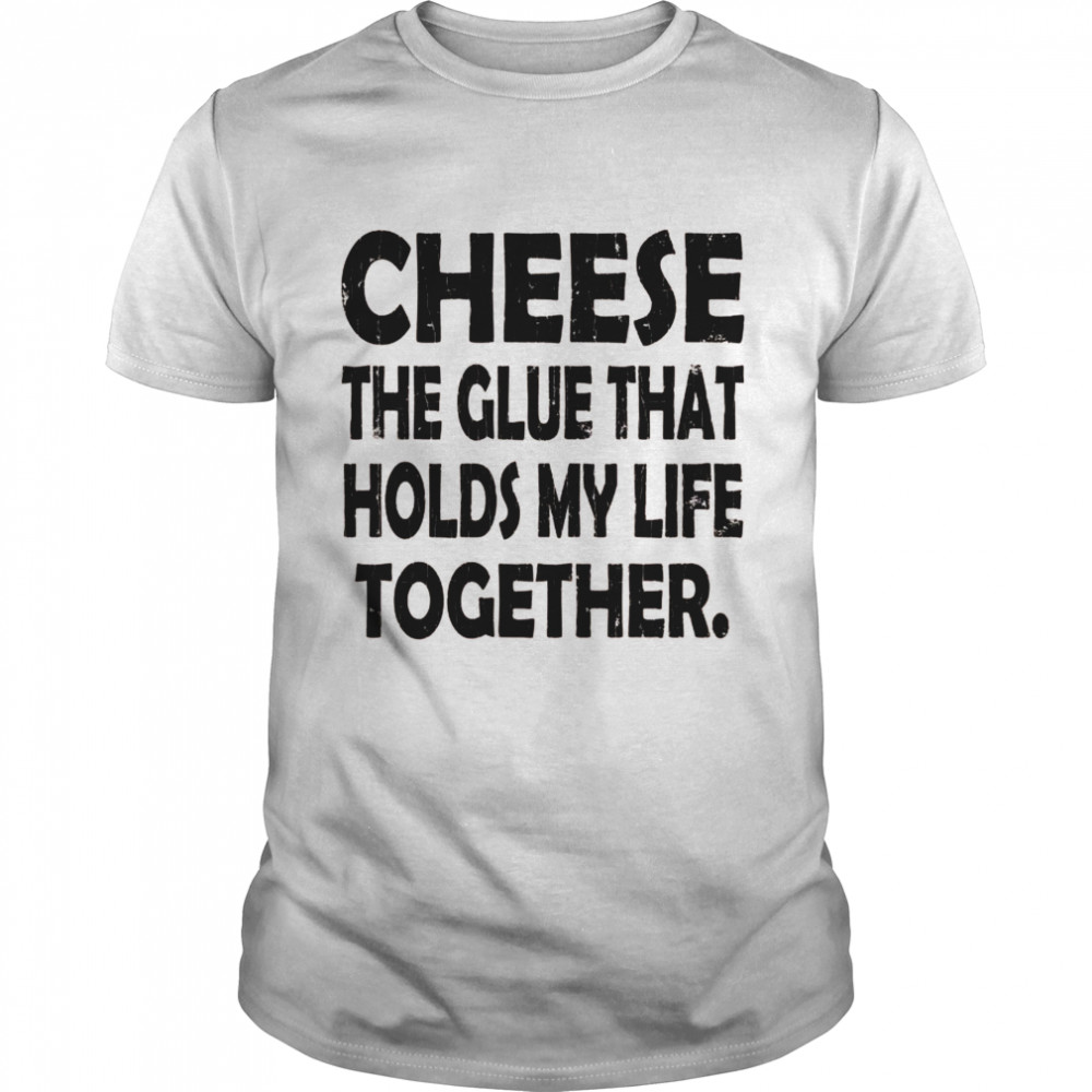 Cheese Holds My Life Together Food Eater  Classic Men's T-shirt